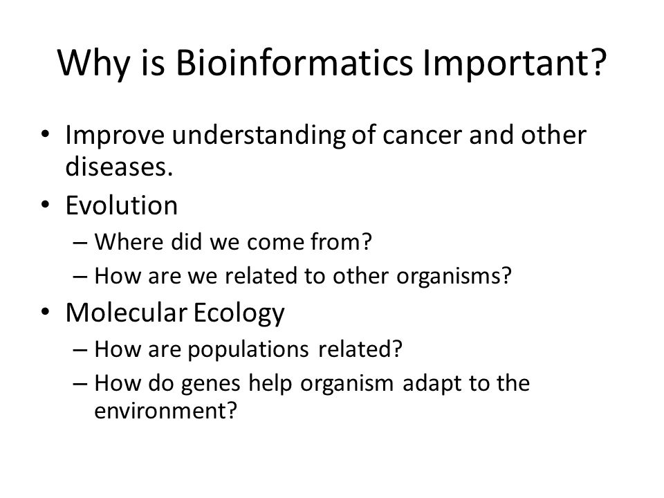 Why is Bioinformatics Important. Improve understanding of cancer and other diseases.