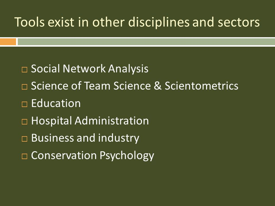 Tools exist in other disciplines and sectors  Social Network Analysis  Science of Team Science & Scientometrics  Education  Hospital Administration  Business and industry  Conservation Psychology