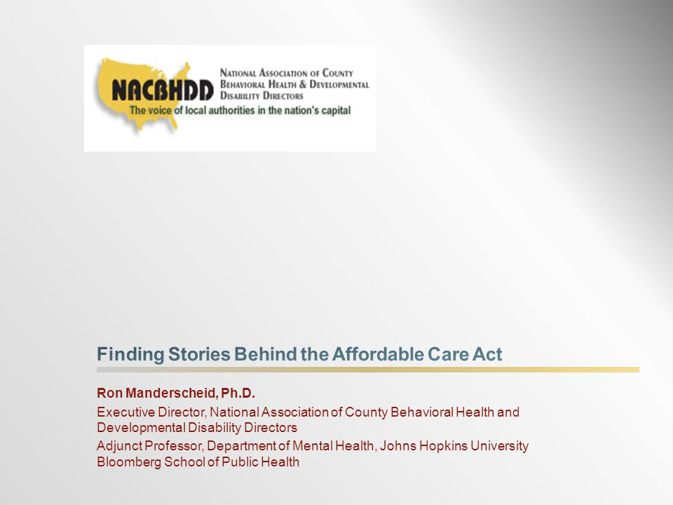  Insurance coverage for 19 million poor and 20 million near- poor citizens  Health benefits for 11 million persons with behavioral health conditions*  Safe Harbor for those with severe illnesses  New focus on prevention and promotion, not just disease care * Source: HHS News Release, May 11, 2012, Statement from HHS Secretary Kathleen Sebelius on Mental Health Month The Affordable Care Act will move ahead!