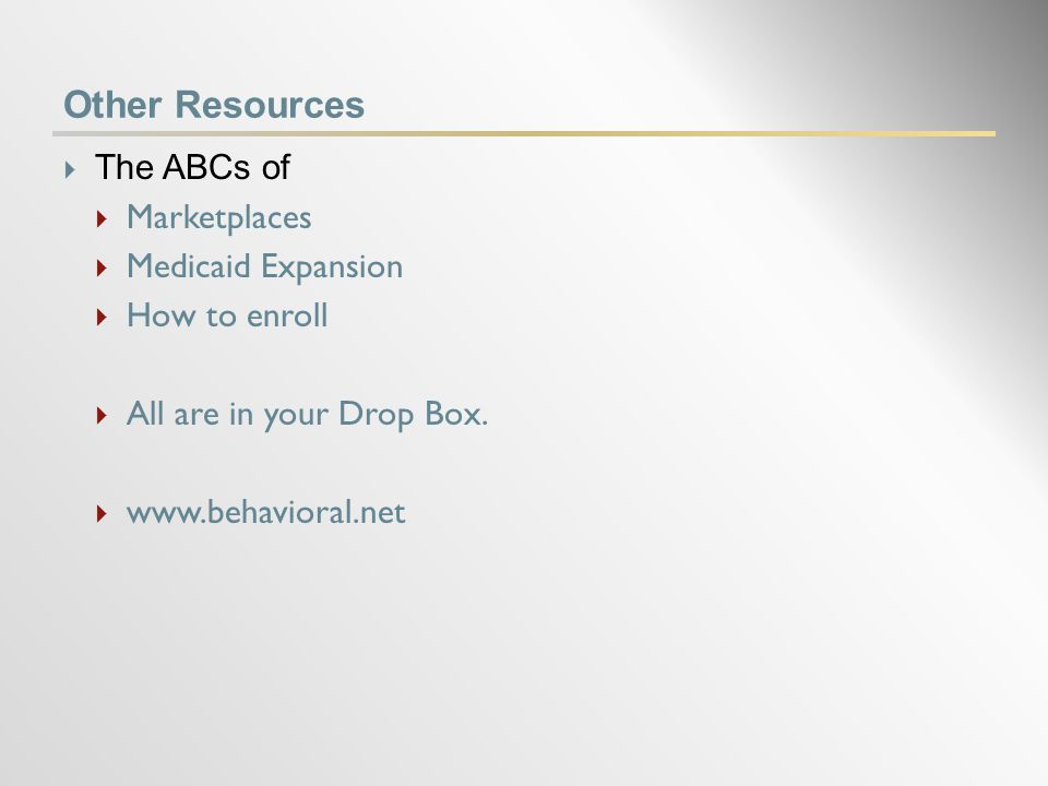 Other Resources  The ABCs of  Marketplaces  Medicaid Expansion  How to enroll  All are in your Drop Box.