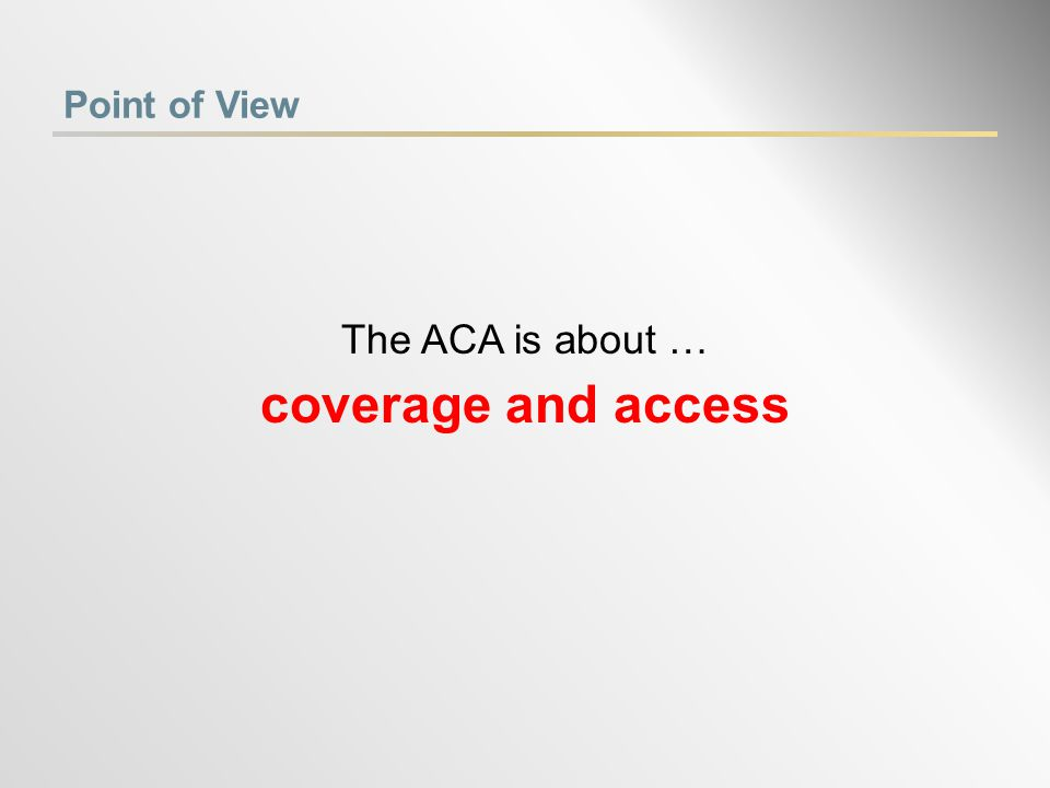 Point of View The ACA is about … coverage and access