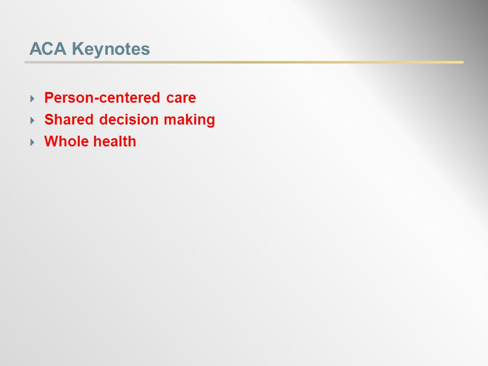 ACA Keynotes  Person-centered care  Shared decision making  Whole health