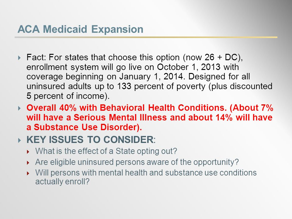 ACA Medicaid Expansion  Fact: For states that choose this option (now 26 + DC), enrollment system will go live on October 1, 2013 with coverage beginning on January 1, 2014.