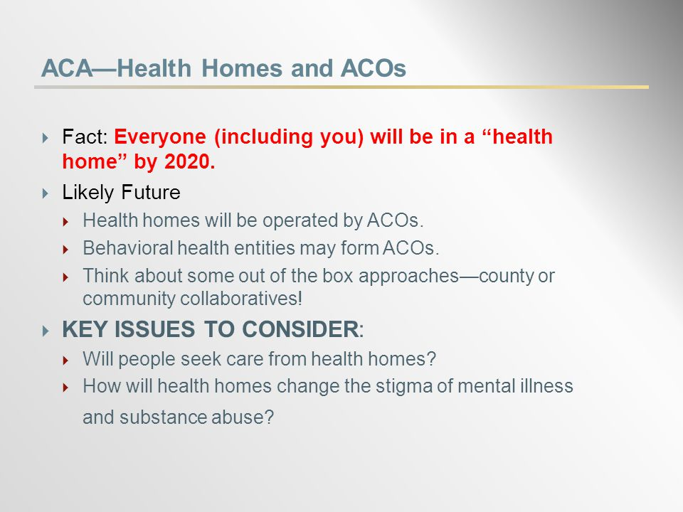 ACA—Health Homes and ACOs  Fact: Everyone (including you) will be in a health home by 2020.
