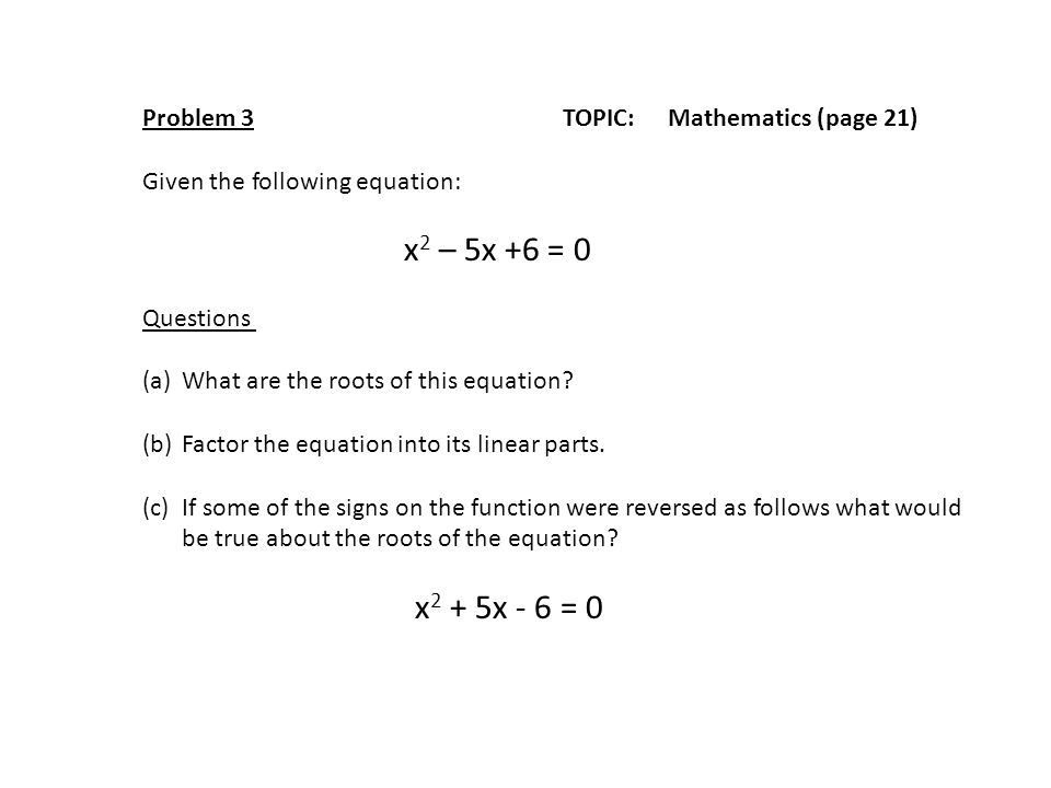 Problem 3TOPIC: Mathematics (page 21) Given the following equation: x 2 – 5x +6 = 0 Questions (a)What are the roots of this equation? (b)Factor the eq