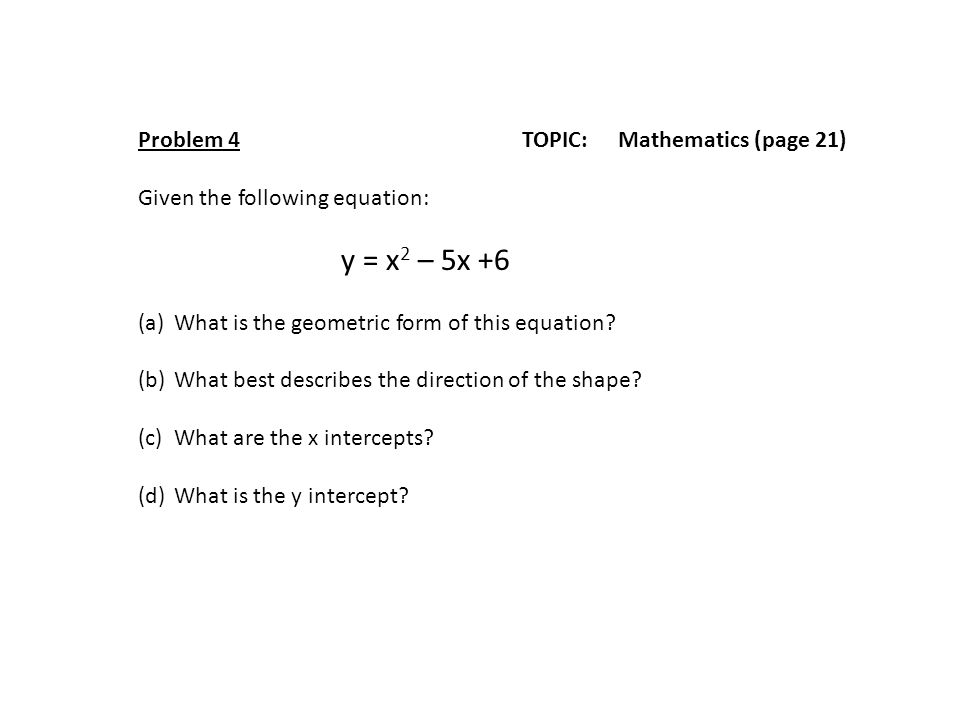 Problem 4TOPIC: Mathematics (page 21) Given the following equation: y = x 2 – 5x +6 (a)What is the geometric form of this equation.