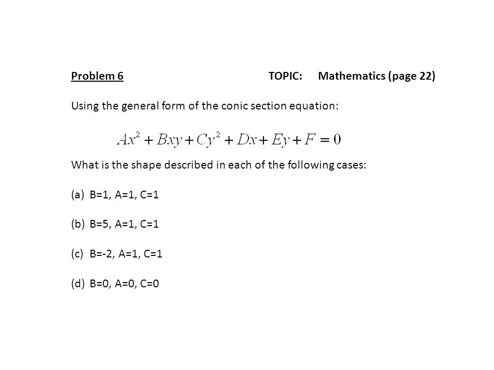 Problem 6TOPIC: Mathematics (page 22) Using the general form of the conic section equation: What is the shape described in each of the following cases: (a)B=1, A=1, C=1 (b)B=5, A=1, C=1 (c)B=-2, A=1, C=1 (d)B=0, A=0, C=0