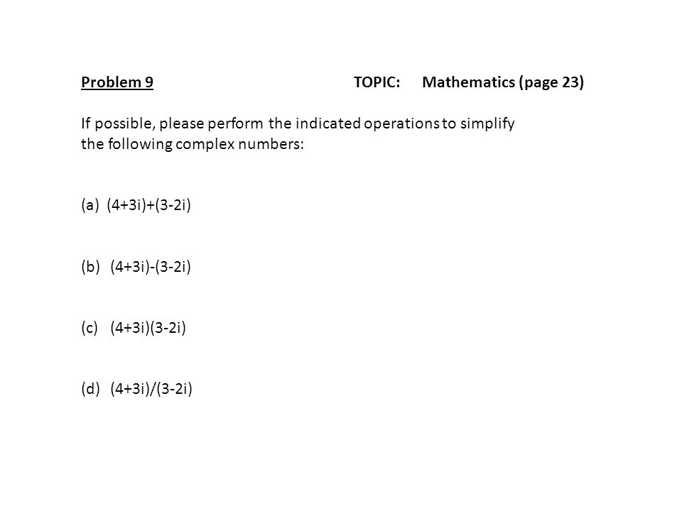 Problem 9TOPIC: Mathematics (page 23) If possible, please perform the indicated operations to simplify the following complex numbers: (a)(4+3i)+(3-2i)