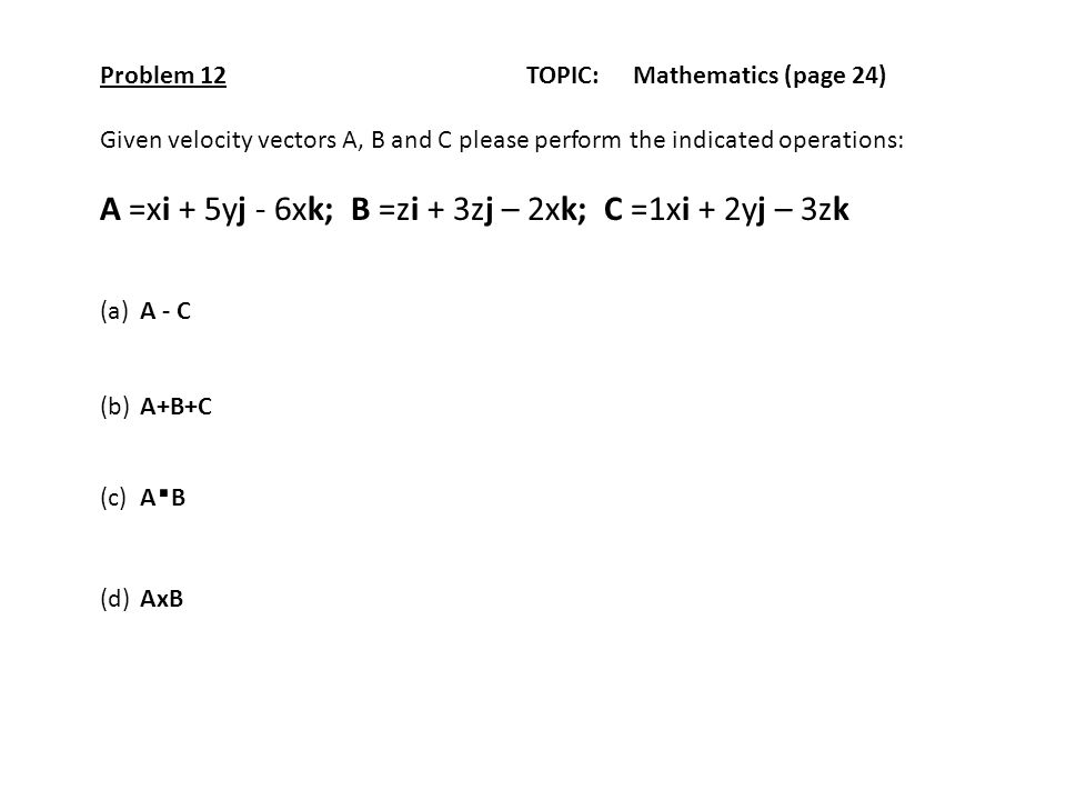Problem 12TOPIC: Mathematics (page 24) Given velocity vectors A, B and C please perform the indicated operations: A =xi + 5yj - 6xk; B =zi + 3zj – 2xk; C =1xi + 2yj – 3zk (a)A - C (b) A+B+C (c)A.