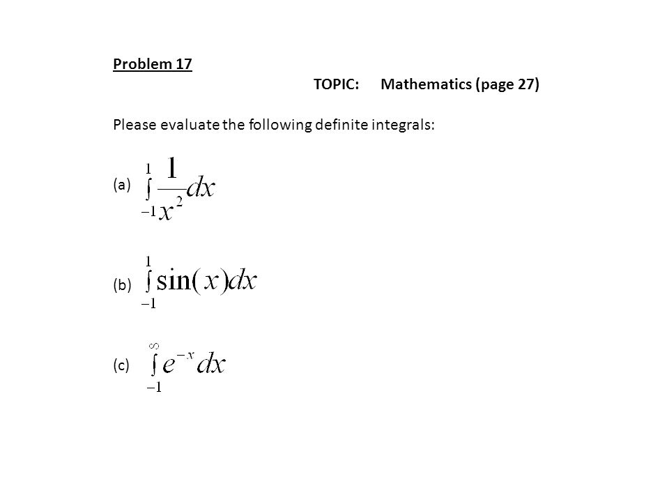 Problem 17 TOPIC: Mathematics (page 27) Please evaluate the following definite integrals: (a) (b) (c)