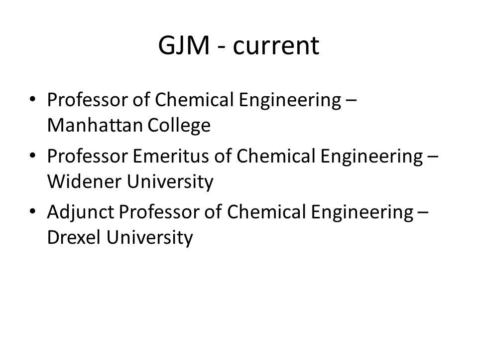 GJM - current Professor of Chemical Engineering – Manhattan College Professor Emeritus of Chemical Engineering – Widener University Adjunct Professor
