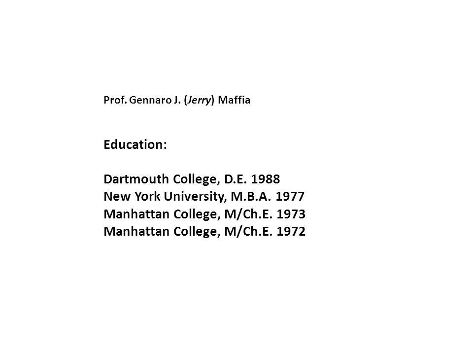 Prof. Gennaro J. (Jerry) Maffia Education: Dartmouth College, D.E. 1988 New York University, M.B.A. 1977 Manhattan College, M/Ch.E. 1973 Manhattan Col