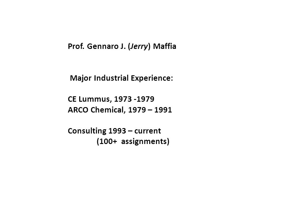 Prof. Gennaro J. (Jerry) Maffia Major Industrial Experience: CE Lummus, 1973 -1979 ARCO Chemical, 1979 – 1991 Consulting 1993 – current (100+ assignme