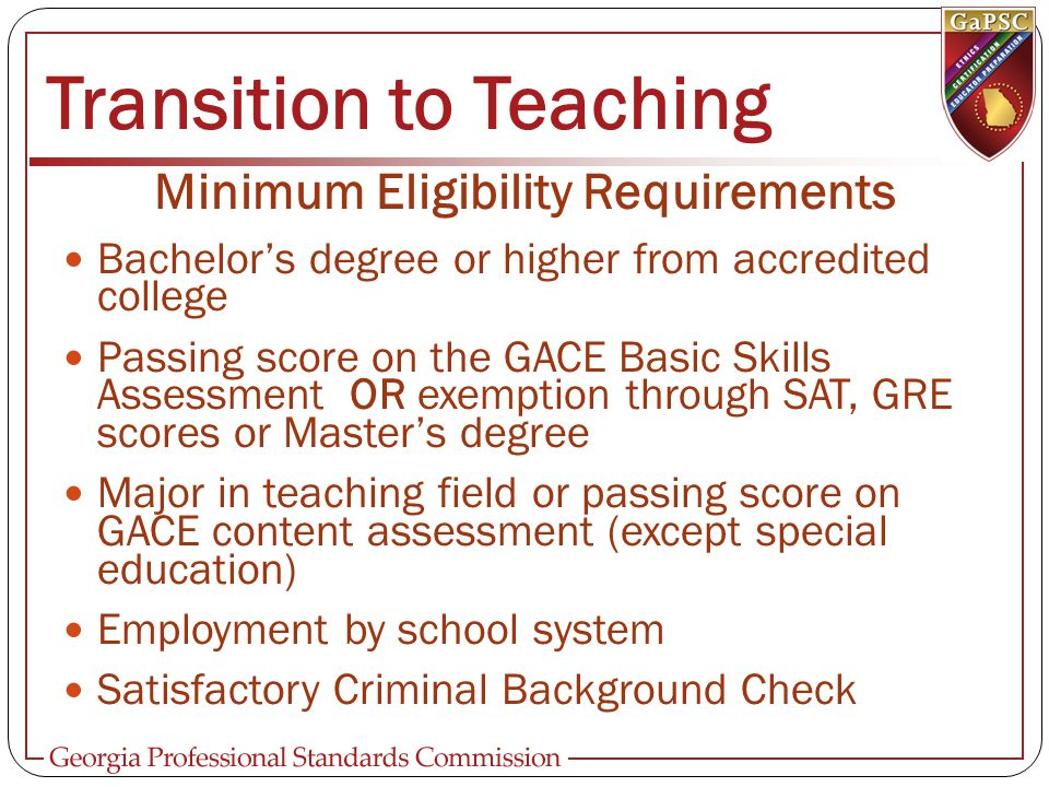 Transition to Teaching Minimum Eligibility Requirements Bachelor's degree or higher from accredited college Passing score on the GACE Basic Skills Assessment OR exemption through SAT, GRE scores or Master's degree Major in teaching field or passing score on GACE content assessment (except special education) Employment by school system Satisfactory Criminal Background Check