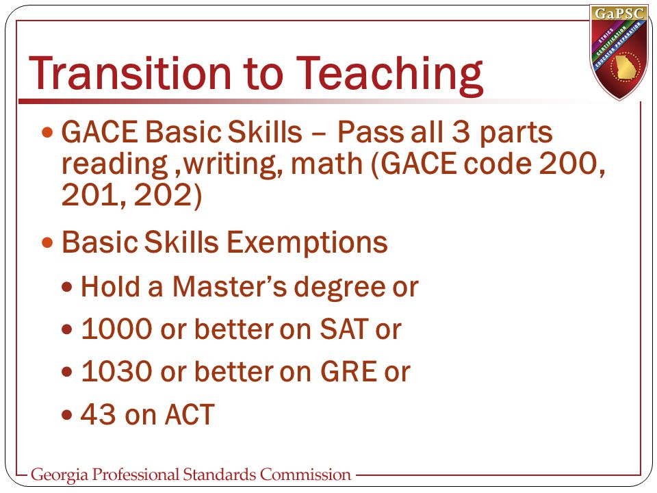 Transition to Teaching GACE Basic Skills – Pass all 3 parts reading,writing, math (GACE code 200, 201, 202) Basic Skills Exemptions Hold a Master's de