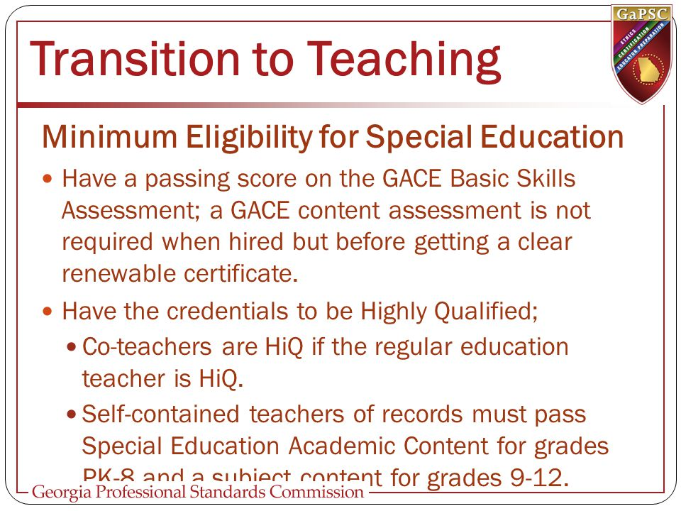 Transition to Teaching Minimum Eligibility for Special Education Have a passing score on the GACE Basic Skills Assessment; a GACE content assessment is not required when hired but before getting a clear renewable certificate.