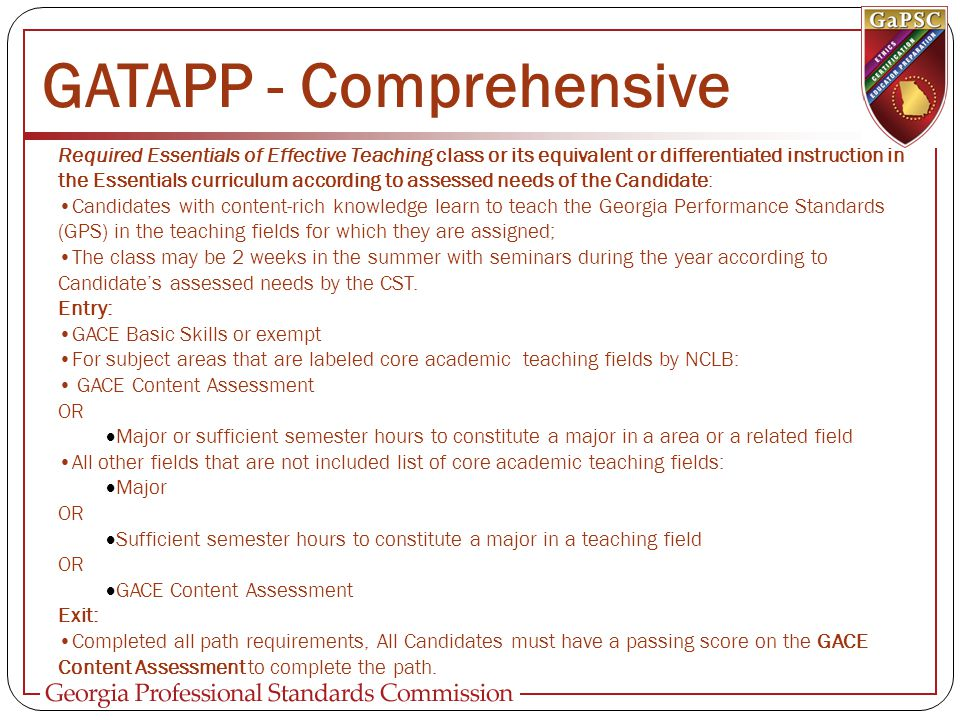 GATAPP - Comprehensive Required Essentials of Effective Teaching class or its equivalent or differentiated instruction in the Essentials curriculum according to assessed needs of the Candidate: Candidates with content-rich knowledge learn to teach the Georgia Performance Standards (GPS) in the teaching fields for which they are assigned; The class may be 2 weeks in the summer with seminars during the year according to Candidate's assessed needs by the CST.