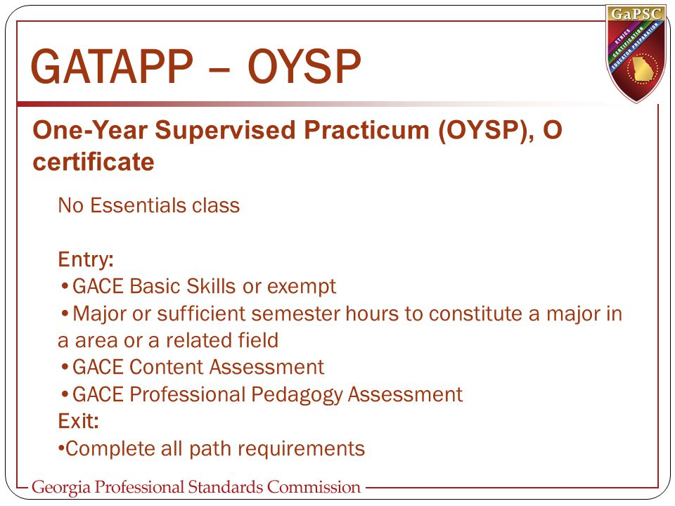GATAPP – OYSP One-Year Supervised Practicum (OYSP), O certificate No Essentials class Entry: GACE Basic Skills or exempt Major or sufficient semester hours to constitute a major in a area or a related field GACE Content Assessment GACE Professional Pedagogy Assessment Exit: Complete all path requirements
