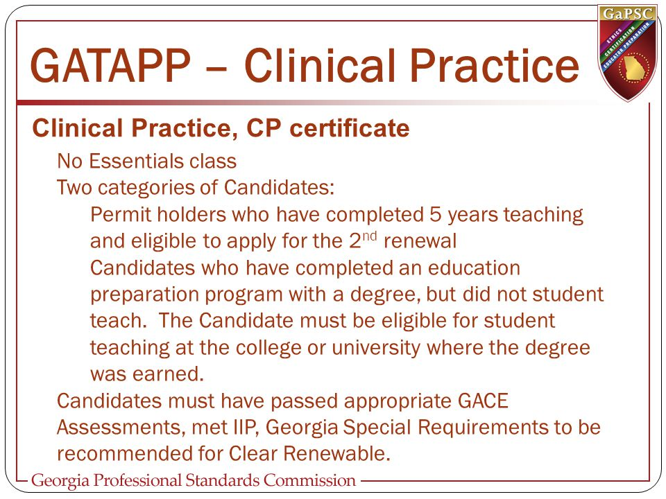 GATAPP – Clinical Practice Clinical Practice, CP certificate No Essentials class Two categories of Candidates: Permit holders who have completed 5 years teaching and eligible to apply for the 2 nd renewal Candidates who have completed an education preparation program with a degree, but did not student teach.