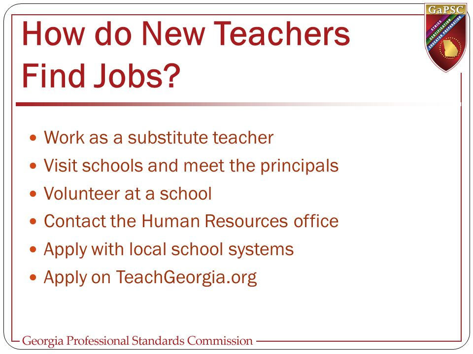 How do New Teachers Find Jobs? Work as a substitute teacher Visit schools and meet the principals Volunteer at a school Contact the Human Resources of