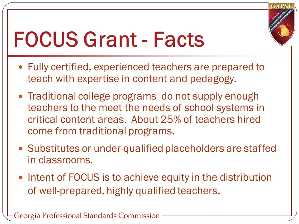 FOCUS Grant - Facts Fully certified, experienced teachers are prepared to teach with expertise in content and pedagogy.