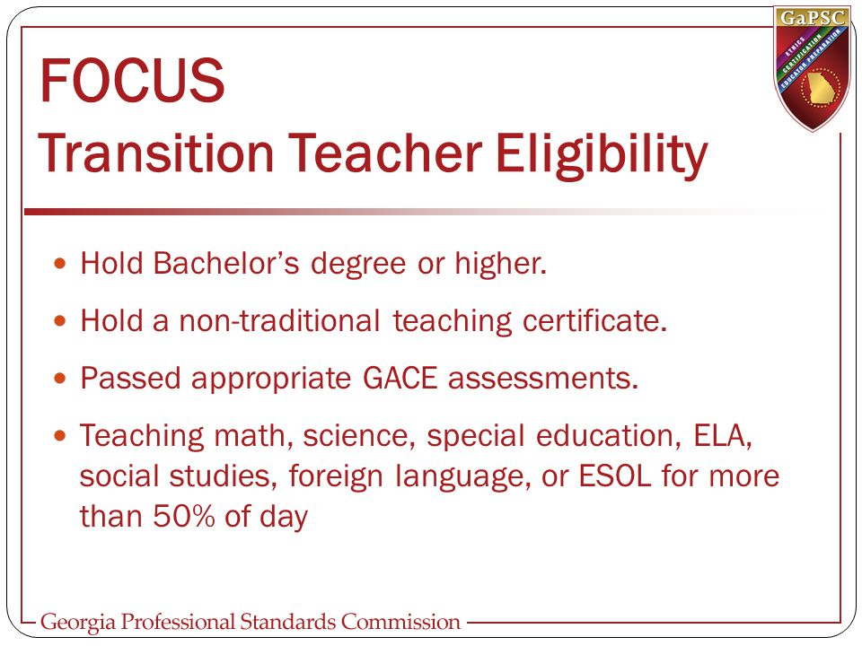 FOCUS Transition Teacher Eligibility Hold Bachelor's degree or higher. Hold a non-traditional teaching certificate. Passed appropriate GACE assessment