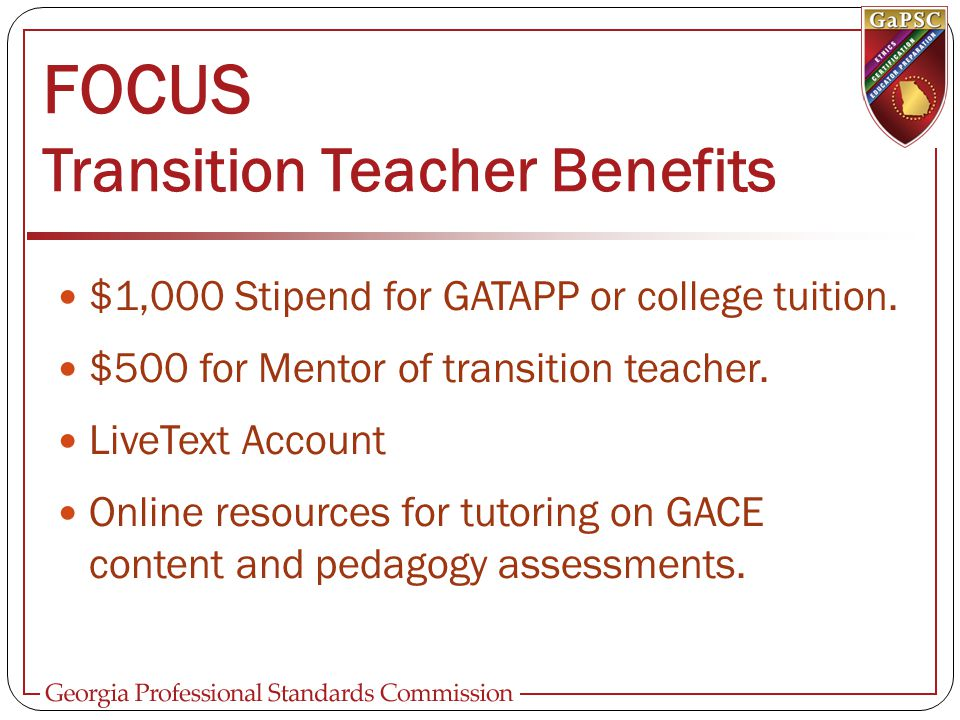 FOCUS Transition Teacher Benefits $1,000 Stipend for GATAPP or college tuition. $500 for Mentor of transition teacher. LiveText Account Online resourc