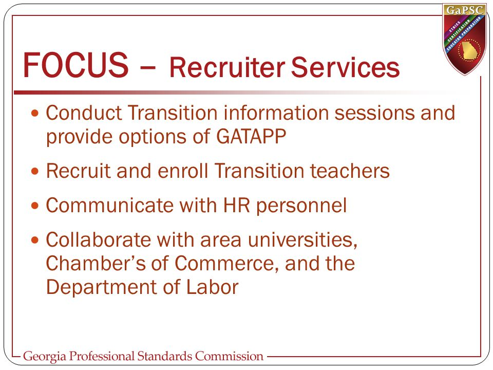 FOCUS – Recruiter Services Conduct Transition information sessions and provide options of GATAPP Recruit and enroll Transition teachers Communicate with HR personnel Collaborate with area universities, Chamber's of Commerce, and the Department of Labor