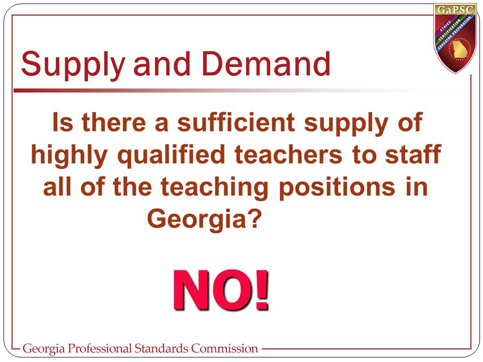 Supply and Demand Is there a sufficient supply of highly qualified teachers to staff all of the teaching positions in Georgia? Georgia? NO!