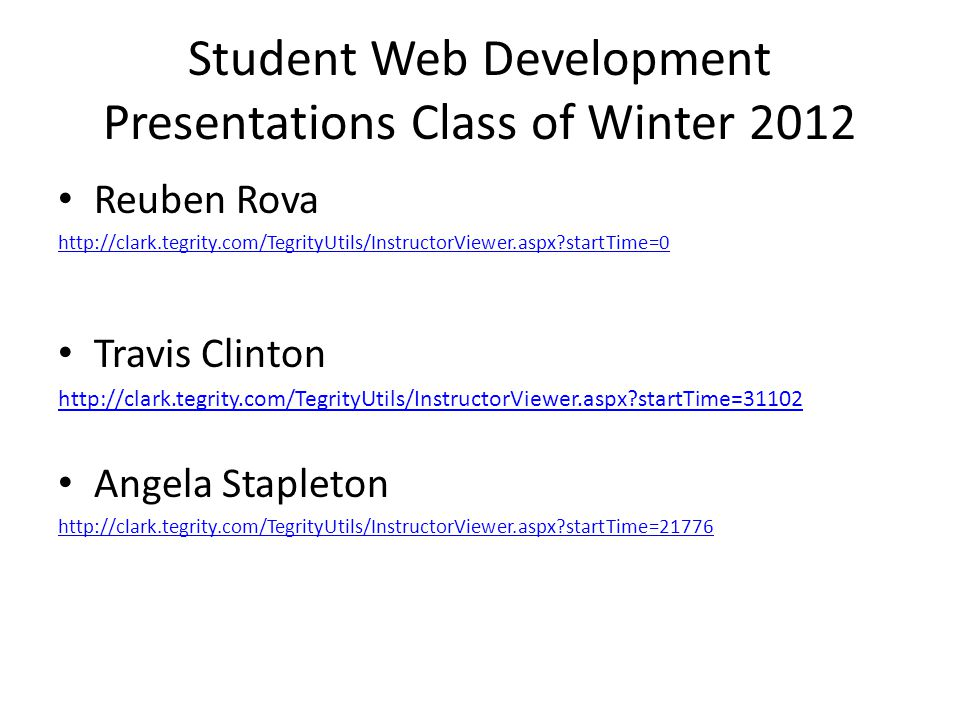 Student Web Development Presentations Class of Winter 2012 Reuben Rova http://clark.tegrity.com/TegrityUtils/InstructorViewer.aspx startTime=0 Travis Clinton http://clark.tegrity.com/TegrityUtils/InstructorViewer.aspx startTime=31102 Angela Stapleton http://clark.tegrity.com/TegrityUtils/InstructorViewer.aspx startTime=21776