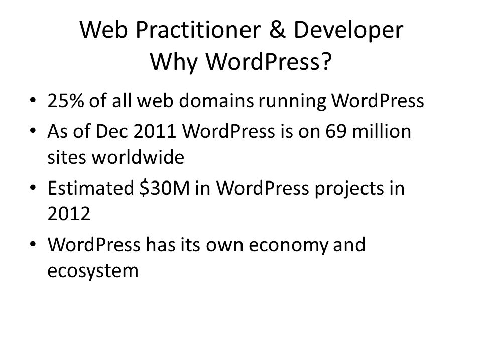 Web Practitioner & Developer Why WordPress? 25% of all web domains running WordPress As of Dec 2011 WordPress is on 69 million sites worldwide Estimat