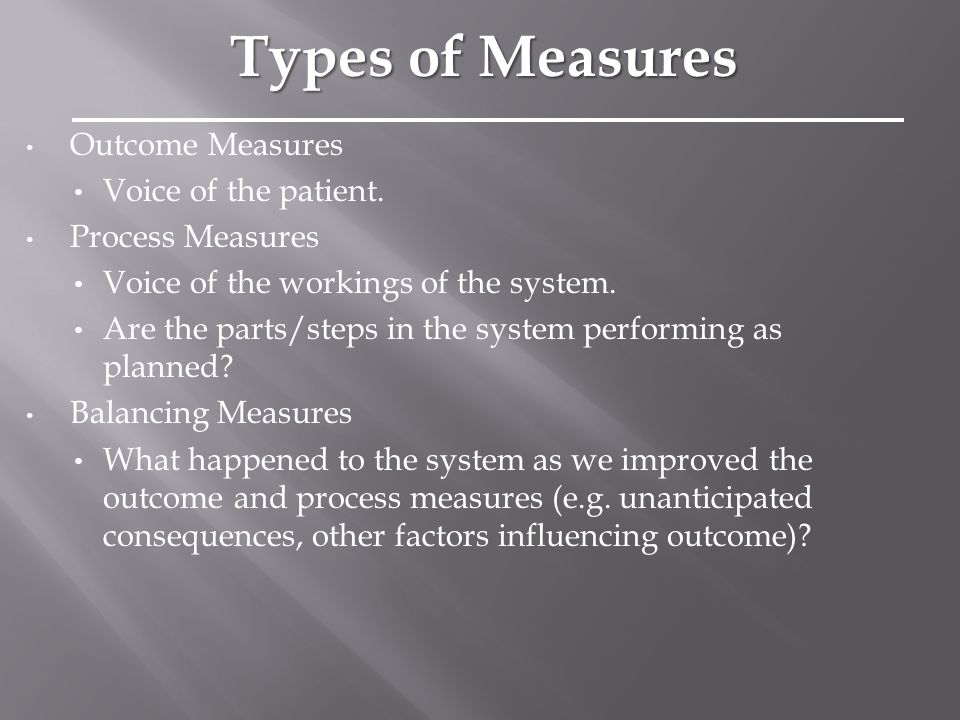 Outcome Measures Voice of the patient. Process Measures Voice of the workings of the system.