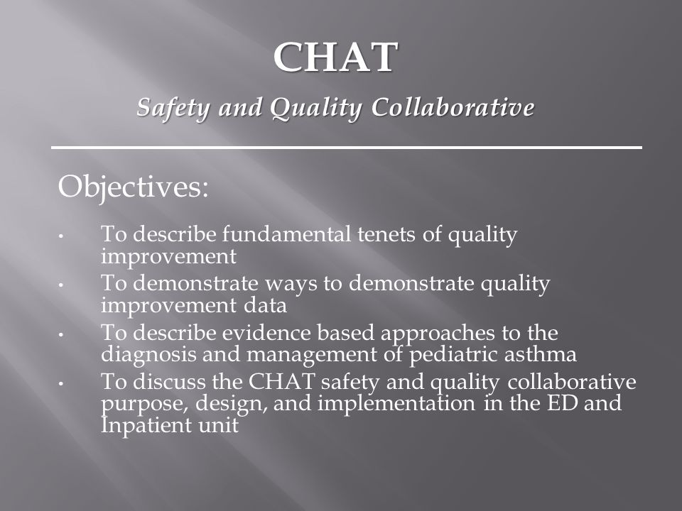 Objectives: To describe fundamental tenets of quality improvement To demonstrate ways to demonstrate quality improvement data To describe evidence based approaches to the diagnosis and management of pediatric asthma To discuss the CHAT safety and quality collaborative purpose, design, and implementation in the ED and Inpatient unit CHAT Safety and Quality Collaborative