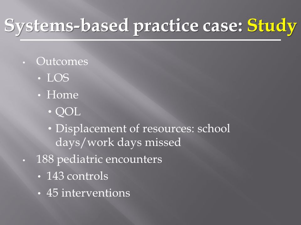 Outcomes LOS Home QOL Displacement of resources: school days/work days missed 188 pediatric encounters 143 controls 45 interventions Systems-based practice case: Study