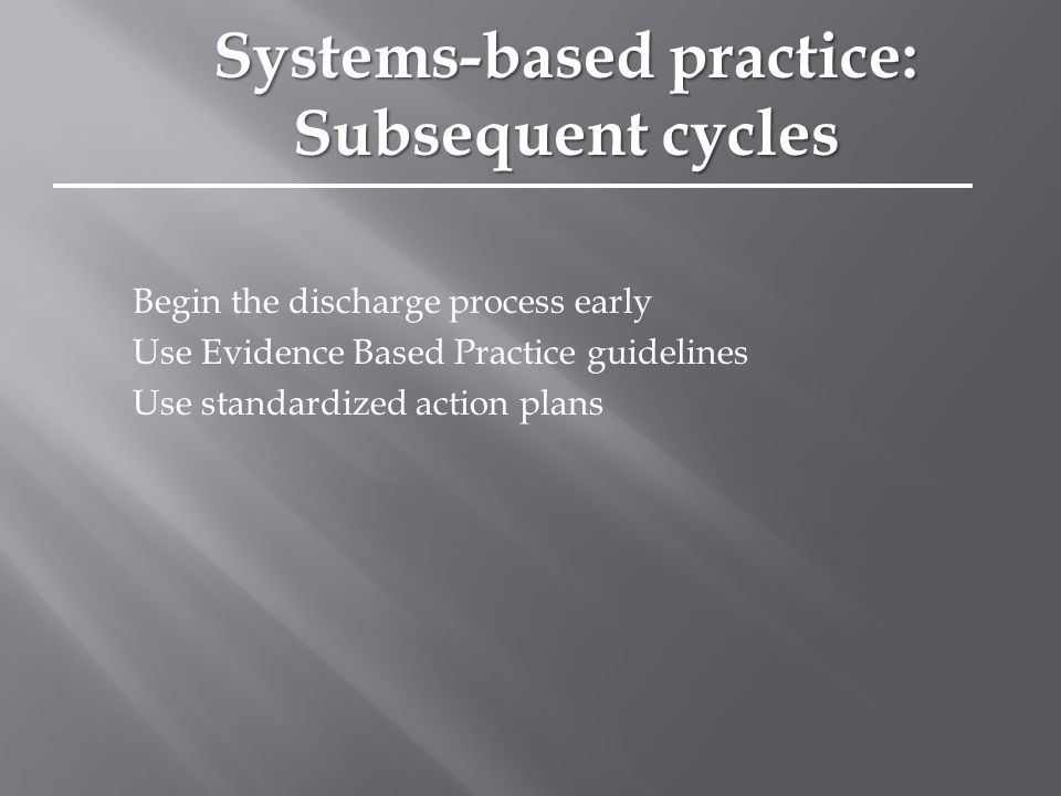 Begin the discharge process early Use Evidence Based Practice guidelines Use standardized action plans Systems-based practice: Subsequent cycles