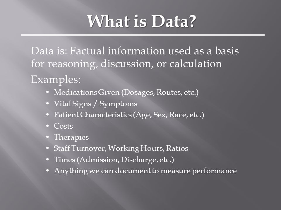 Data is: Factual information used as a basis for reasoning, discussion, or calculation Examples: Medications Given (Dosages, Routes, etc.) Vital Signs / Symptoms Patient Characteristics (Age, Sex, Race, etc.) Costs Therapies Staff Turnover, Working Hours, Ratios Times (Admission, Discharge, etc.) Anything we can document to measure performance What is Data