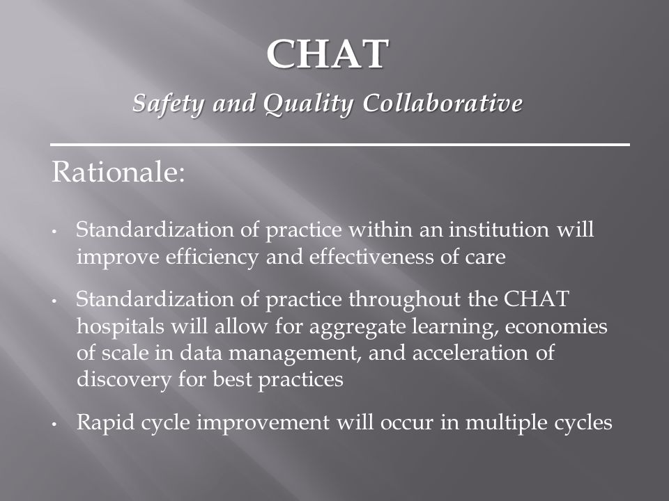 Rationale: Standardization of practice within an institution will improve efficiency and effectiveness of care Standardization of practice throughout the CHAT hospitals will allow for aggregate learning, economies of scale in data management, and acceleration of discovery for best practices Rapid cycle improvement will occur in multiple cycles CHAT Safety and Quality Collaborative