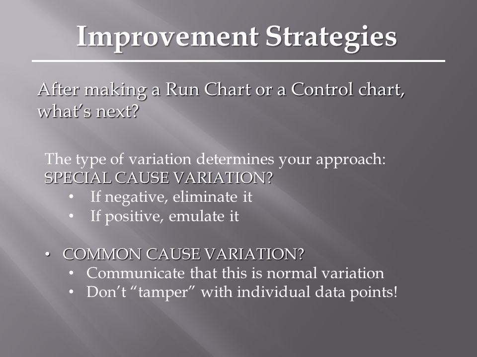 After making a Run Chart or a Control chart, what's next? The type of variation determines your approach: SPECIAL CAUSE VARIATION? If negative, elimin