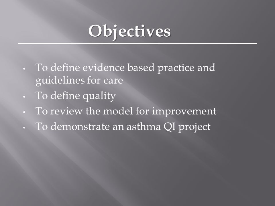 To define evidence based practice and guidelines for care To define quality To review the model for improvement To demonstrate an asthma QI project Objectives