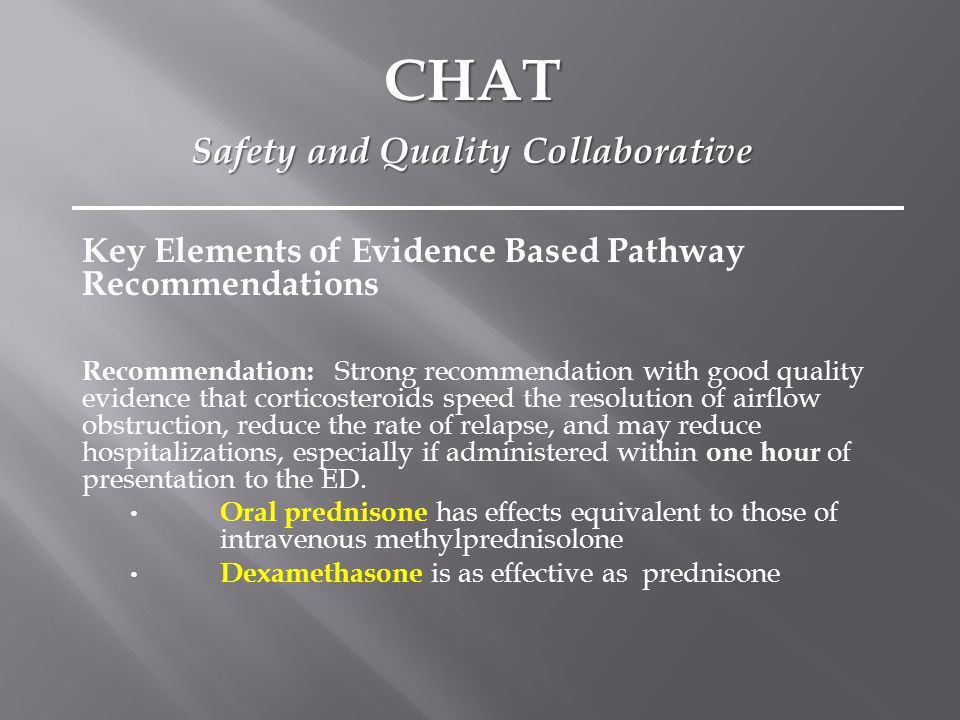 Key Elements of Evidence Based Pathway Recommendations Recommendation: Strong recommendation with good quality evidence that corticosteroids speed the resolution of airflow obstruction, reduce the rate of relapse, and may reduce hospitalizations, especially if administered within one hour of presentation to the ED.