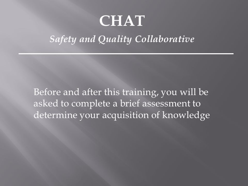 Before and after this training, you will be asked to complete a brief assessment to determine your acquisition of knowledge CHAT Safety and Quality Co