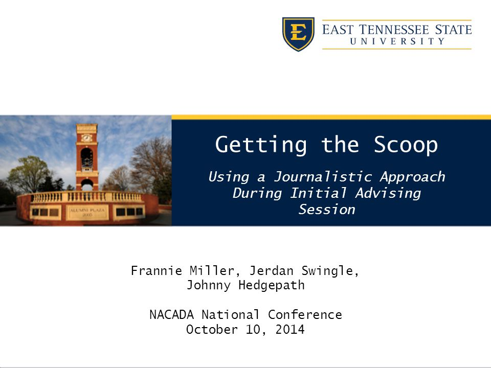 Getting the Scoop Using a Journalistic Approach During Initial Advising Session Frannie Miller, Jerdan Swingle, Johnny Hedgepath NACADA National Conference October 10, 2014