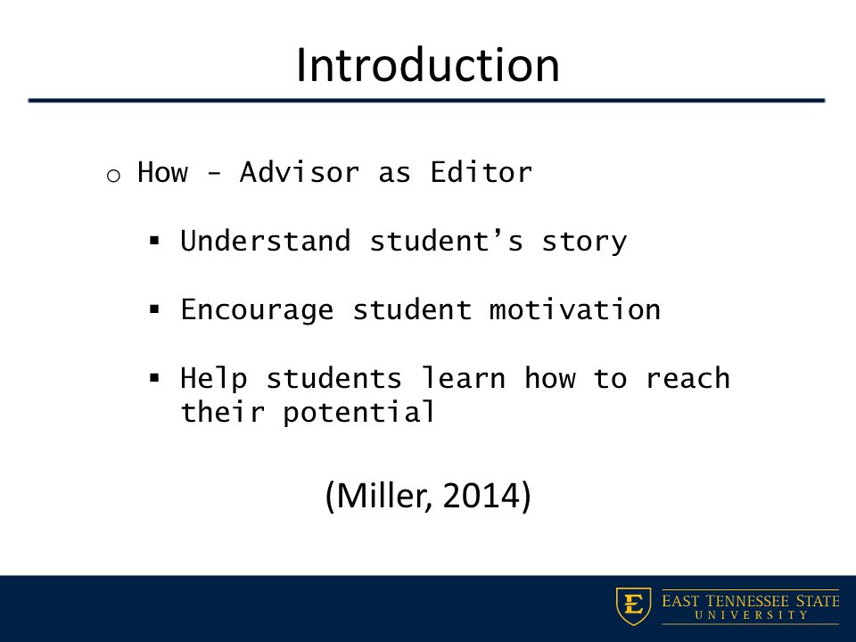 Introduction o How - Advisor as Editor  Understand student's story  Encourage student motivation  Help students learn how to reach their potential (Miller, 2014)