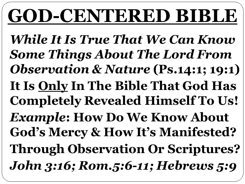 While It Is True That We Can Know Some Things About The Lord From Observation & Nature (Ps.14:1; 19:1) It Is Only In The Bible That God Has Completely Revealed Himself To Us.