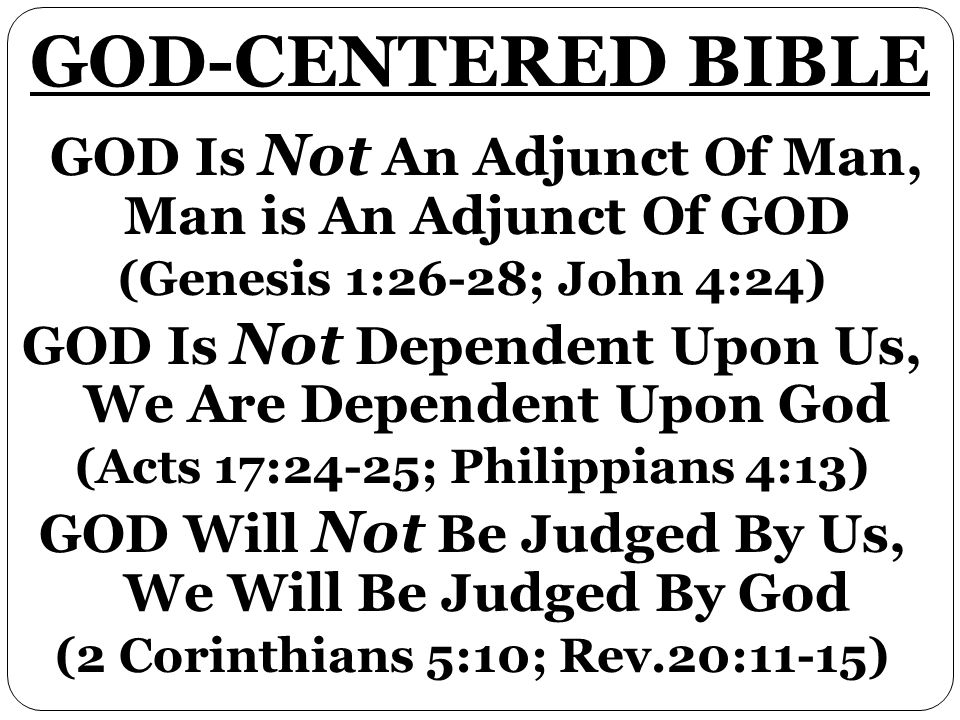 GOD Is Not An Adjunct Of Man, Man is An Adjunct Of GOD (Genesis 1:26-28; John 4:24) GOD Is Not Dependent Upon Us, We Are Dependent Upon God (Acts 17:2