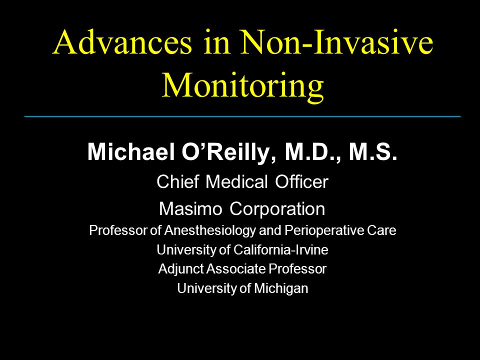 Advances in Non-Invasive Monitoring Michael O'Reilly, M.D., M.S. Chief Medical Officer Masimo Corporation Professor of Anesthesiology and Perioperativ