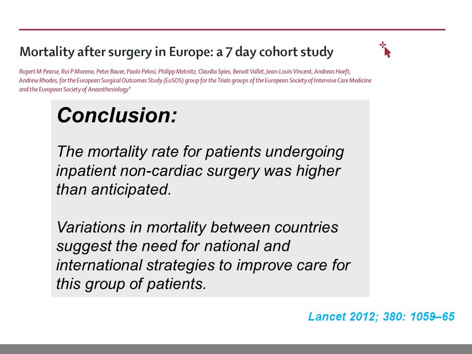 Lancet 2012; 380: 1059–65 Conclusion: The mortality rate for patients undergoing inpatient non-cardiac surgery was higher than anticipated.