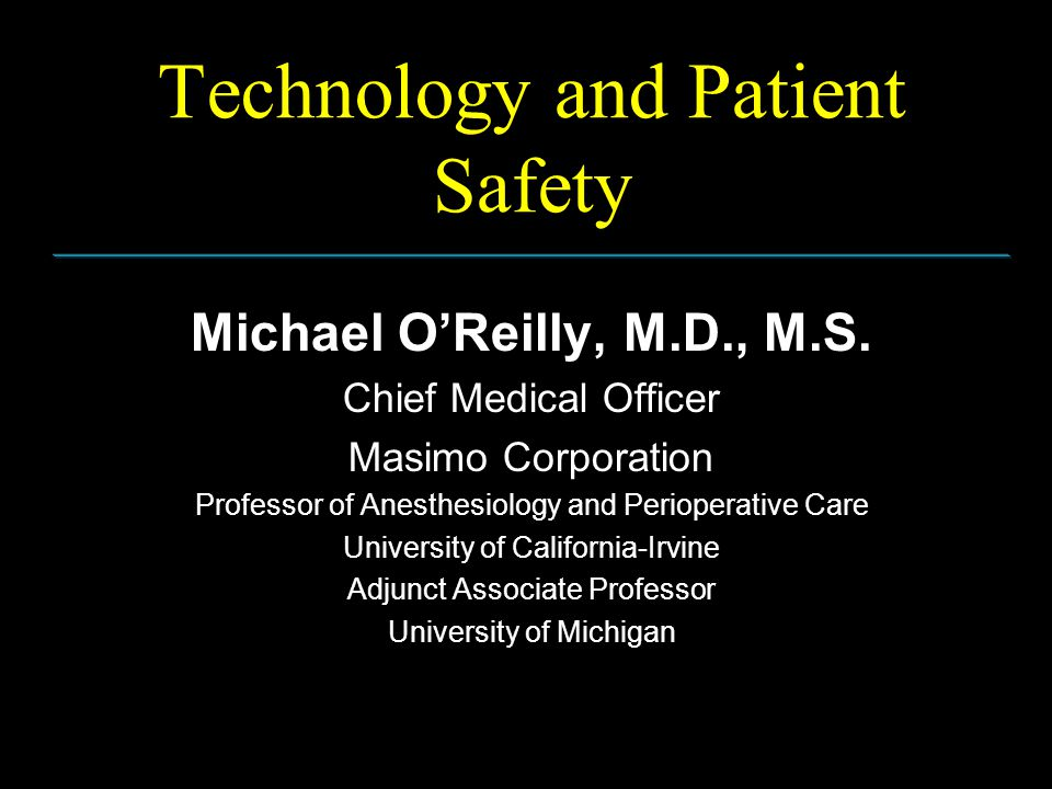Technology and Patient Safety Michael O'Reilly, M.D., M.S. Chief Medical Officer Masimo Corporation Professor of Anesthesiology and Perioperative Care