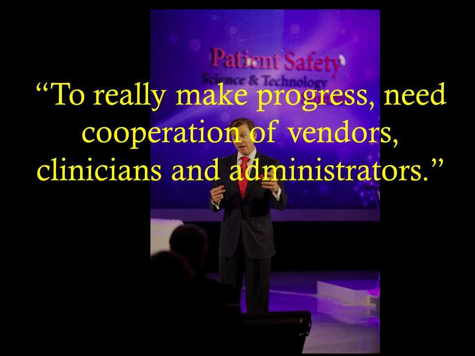 To really make progress, need cooperation of vendors, clinicians and administrators.