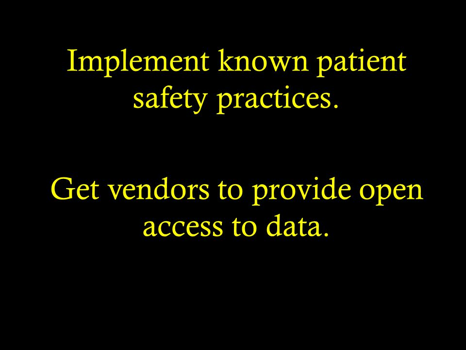 Implement known patient safety practices. Get vendors to provide open access to data.